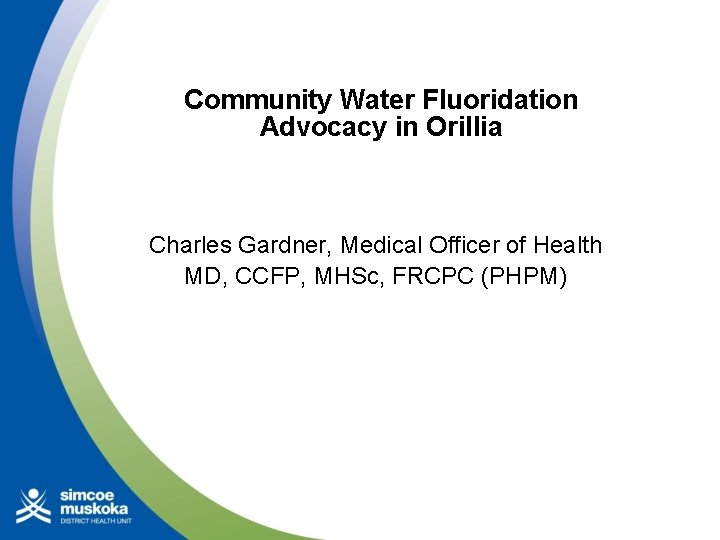 Community Water Fluoridation Advocacy in Orillia Charles Gardner, Medical Officer of Health MD, CCFP,
