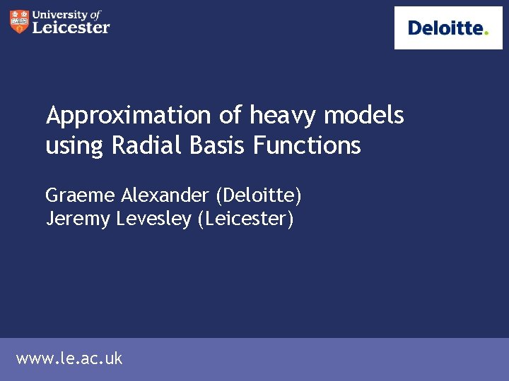 Approximation of heavy models using Radial Basis Functions Graeme Alexander (Deloitte) Jeremy Levesley (Leicester)