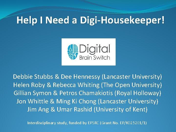 Help I Need a Digi-Housekeeper! Debbie Stubbs & Dee Hennessy (Lancaster University) Helen Roby