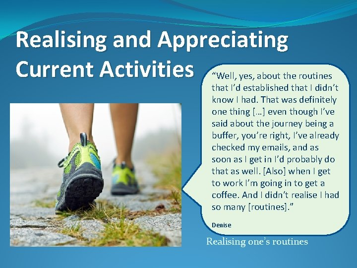 """Realising and Appreciating Current Activities """"Well, yes, about the routines that I'd established that"""