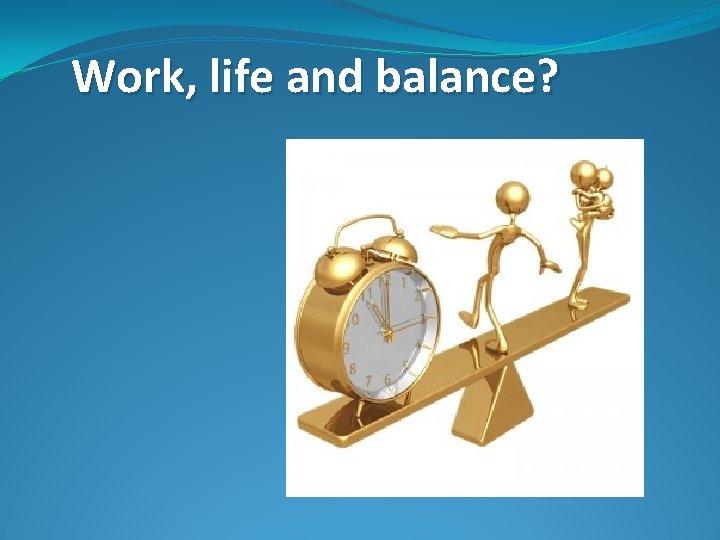 Work, life and balance?