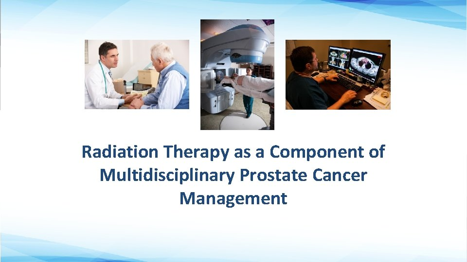 Radiation Therapy as a Component of Multidisciplinary Prostate Cancer Management