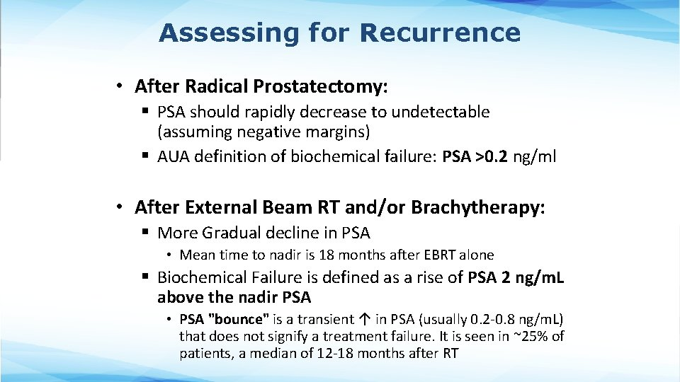 Assessing for Recurrence • After Radical Prostatectomy: § PSA should rapidly decrease to undetectable