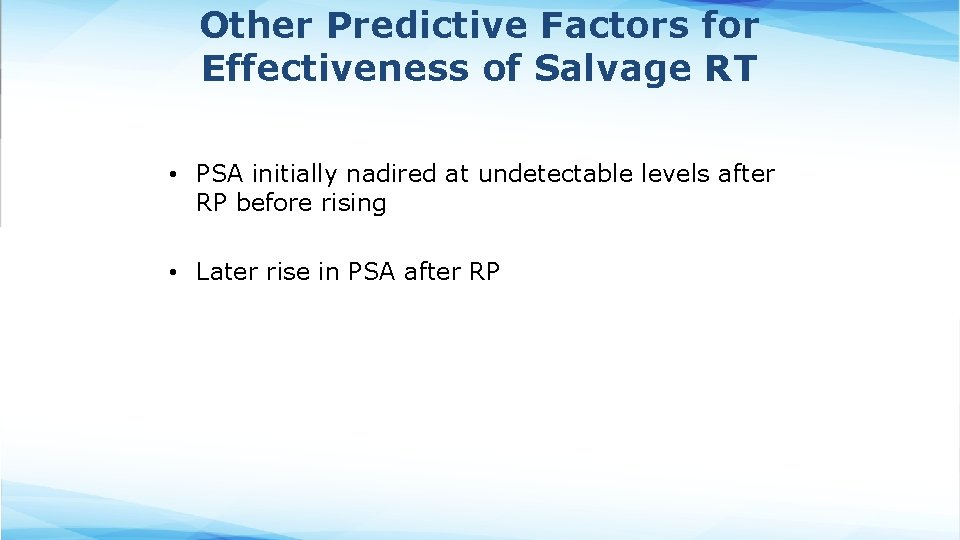 Other Predictive Factors for Effectiveness of Salvage RT • PSA initially nadired at undetectable