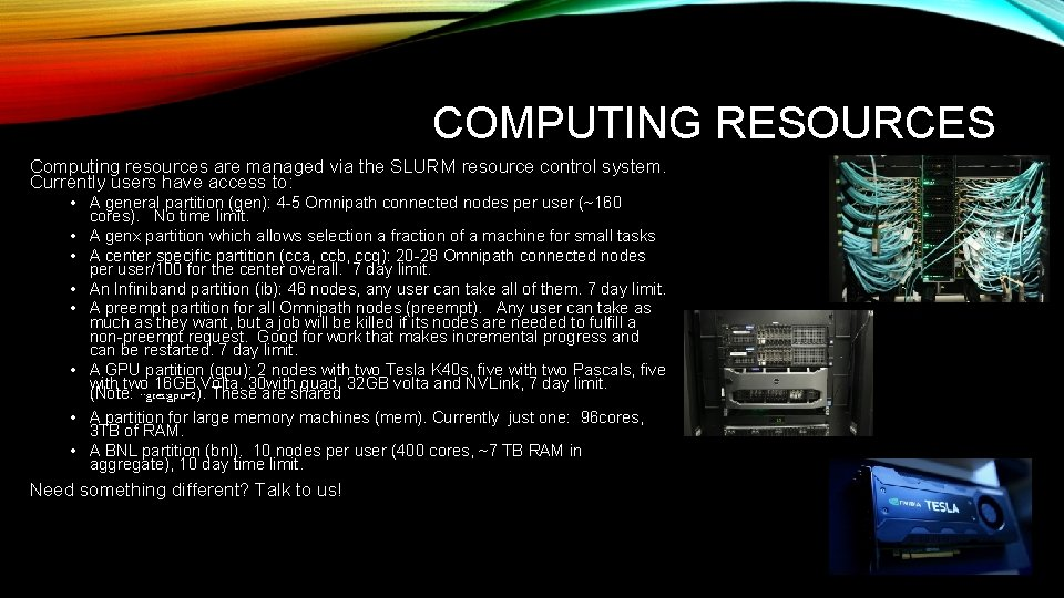 COMPUTING RESOURCES Computing resources are managed via the SLURM resource control system. Currently users