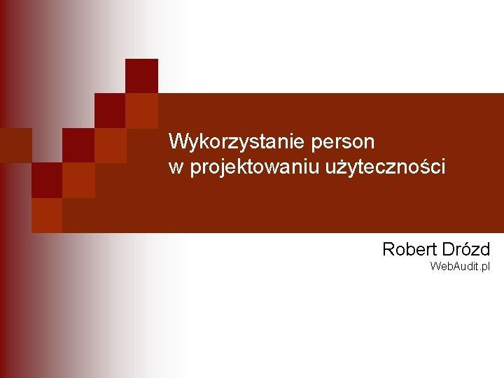 Wykorzystanie person w projektowaniu użyteczności Robert Drózd Web. Audit. pl