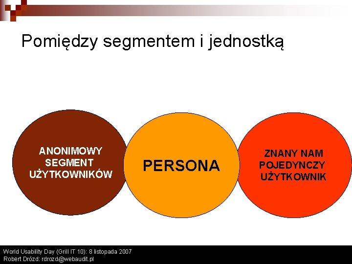 Pomiędzy segmentem i jednostką ANONIMOWY SEGMENT UŻYTKOWNIKÓW World Usability Day (Grill IT 10): 8