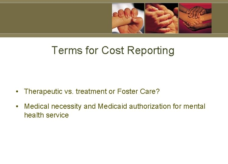 Terms for Cost Reporting • Therapeutic vs. treatment or Foster Care? • Medical necessity