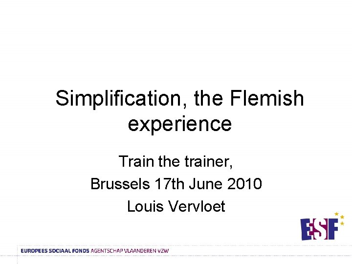 Simplification, the Flemish experience Train the trainer, Brussels 17 th June 2010 Louis Vervloet