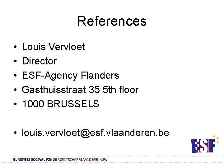 References • • • Louis Vervloet Director ESF-Agency Flanders Gasthuisstraat 35 5 th floor