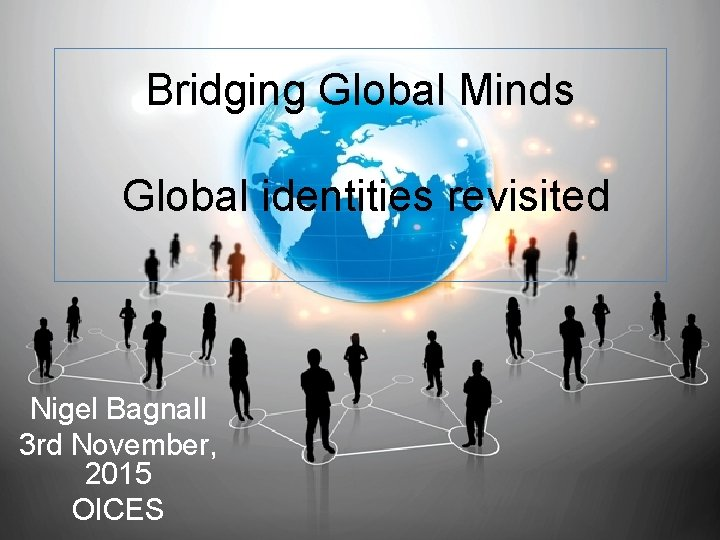 Bridging Global Minds Global identities revisited Nigel Bagnall 3 rd November, 2015 OICES