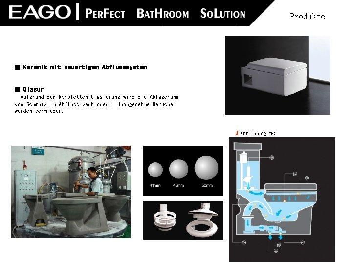 Produkte ■ Keramik mit neuartigem Abflusssystem ■ Glasur  Aufgrund der kompletten Glasierung wird die