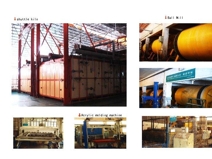 ↓Ball Mill  ↓shuttle kiln ↓Acrylic molding machine
