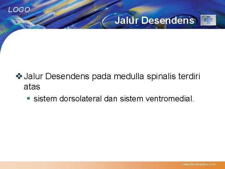 LOGO Jalur Desendens v Jalur Desendens pada medulla spinalis terdiri atas § sistem dorsolateral