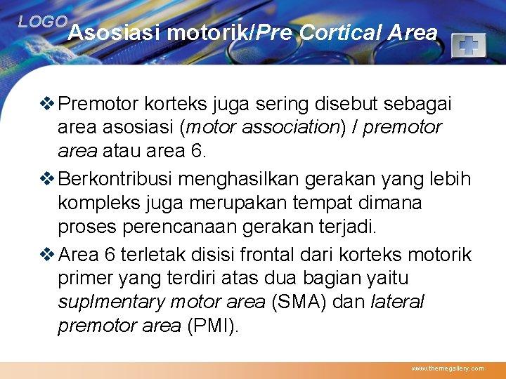 LOGO Asosiasi motorik/Pre Cortical Area v Premotor korteks juga sering disebut sebagai area asosiasi