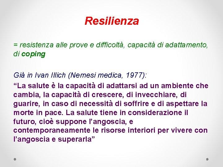 Resilienza = resistenza alle prove e difficoltà, capacità di adattamento, di coping Già in