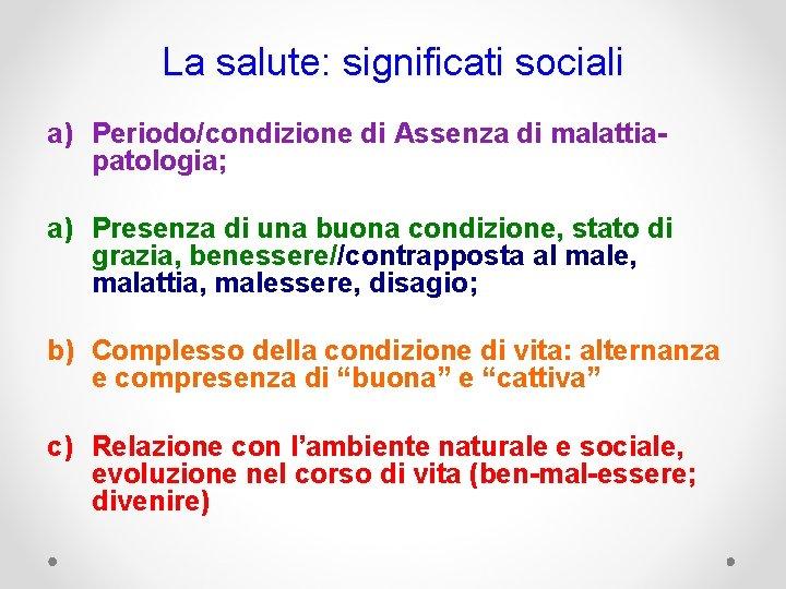 La salute: significati sociali a) Periodo/condizione di Assenza di malattiapatologia; a) Presenza di una