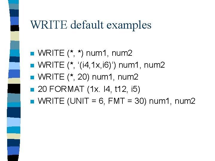 WRITE default examples n n n WRITE (*, *) num 1, num 2 WRITE