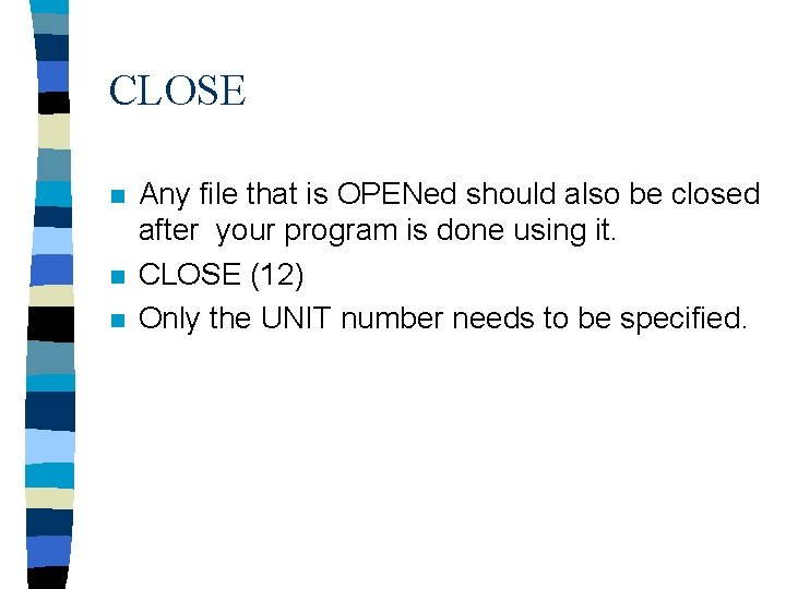 CLOSE n n n Any file that is OPENed should also be closed after