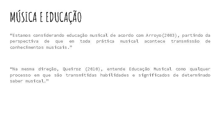 """MÚSICA E EDUCAÇÃO """"Estamos considerando educação musical de acordo com Arroyo(2003), partindo da perspectiva"""