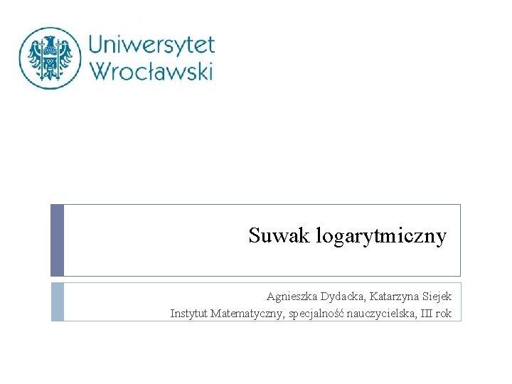 Suwak logarytmiczny Agnieszka Dydacka, Katarzyna Siejek Instytut Matematyczny, specjalność nauczycielska, III rok