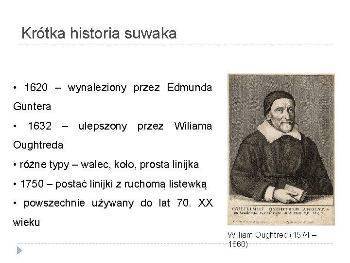 Krótka historia suwaka • 1620 – wynaleziony przez Edmunda Guntera • 1632 – ulepszony