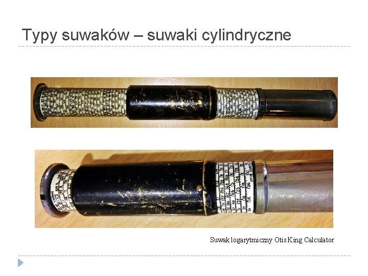 Typy suwaków – suwaki cylindryczne Suwak logarytmiczny Otis King Calculator
