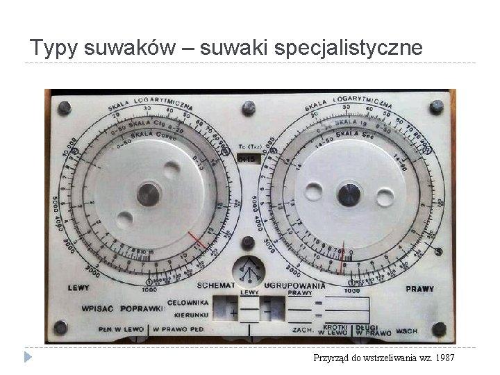 Typy suwaków – suwaki specjalistyczne Przyrząd do wstrzeliwania wz. 1987
