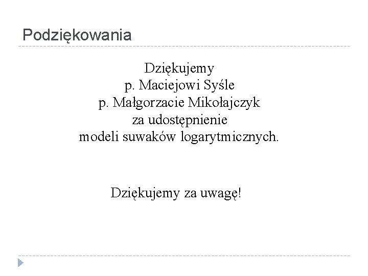Podziękowania Dziękujemy p. Maciejowi Syśle p. Małgorzacie Mikołajczyk za udostępnienie modeli suwaków logarytmicznych. Dziękujemy