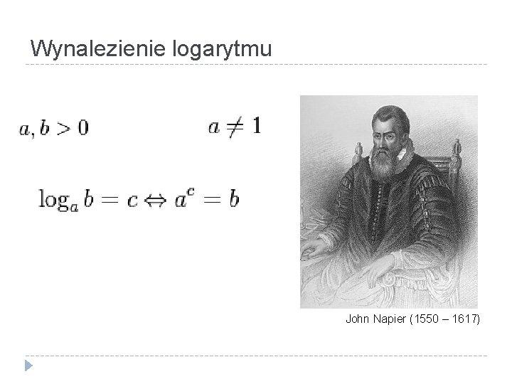 Wynalezienie logarytmu John Napier (1550 – 1617)