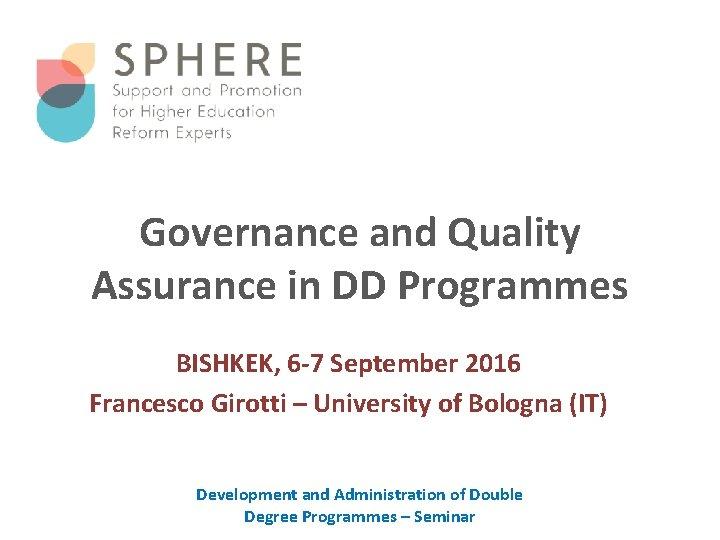 Governance and Quality Assurance in DD Programmes BISHKEK, 6 -7 September 2016 Francesco Girotti