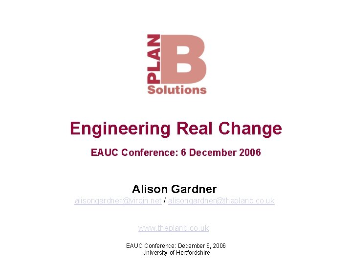 Engineering Real Change EAUC Conference: 6 December 2006 Alison Gardner alisongardner@virgin. net / alisongardner@theplanb.