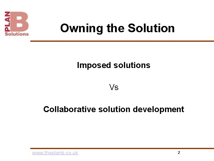 Owning the Solution Imposed solutions Vs Collaborative solution development www. theplanb. co. uk 2