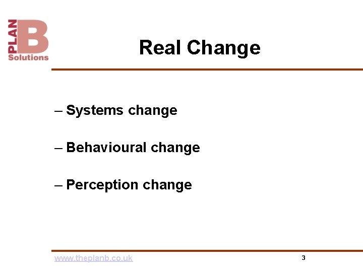 Real Change – Systems change – Behavioural change – Perception change www. theplanb. co.