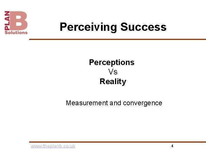 Perceiving Success Perceptions Vs Reality Measurement and convergence www. theplanb. co. uk 4