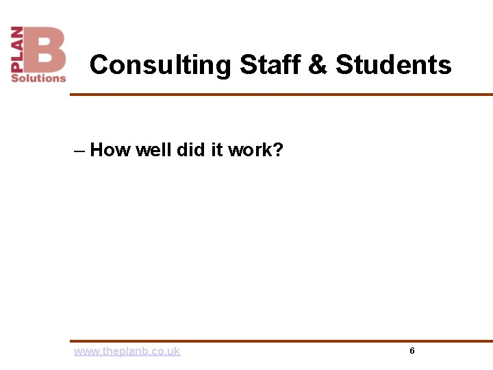 Consulting Staff & Students – How well did it work? www. theplanb. co. uk