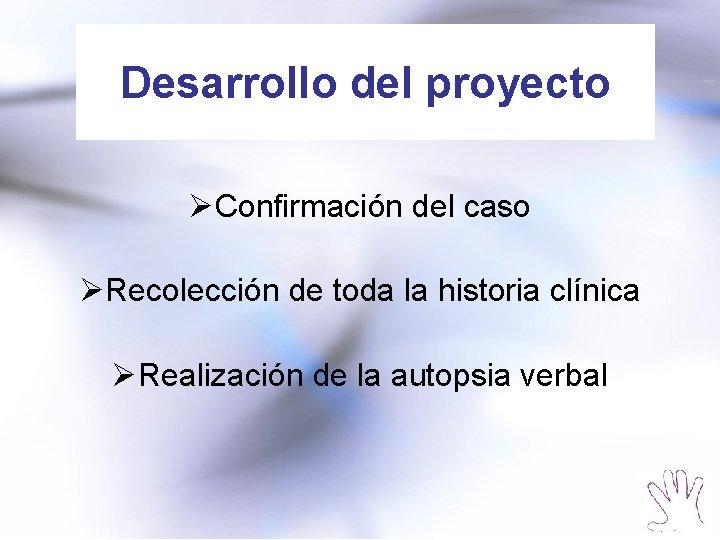 Desarrollo del proyecto ØConfirmación del caso ØRecolección de toda la historia clínica ØRealización de