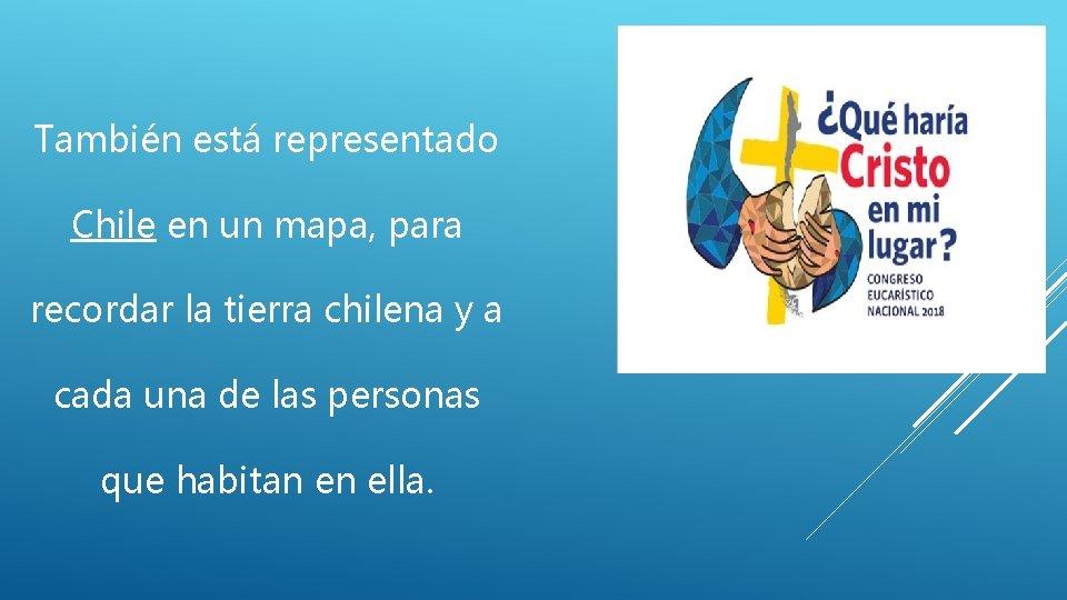 También está representado Chile en un mapa, para recordar la tierra chilena y a