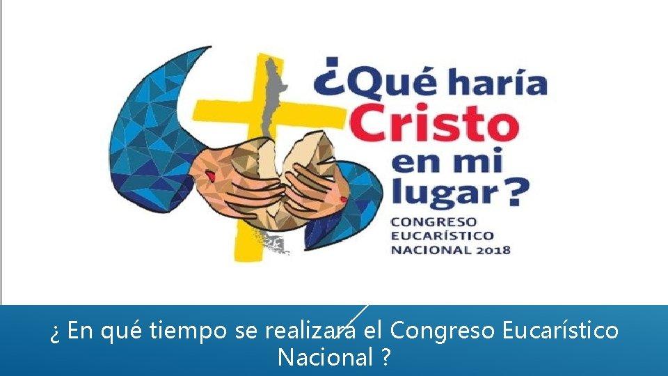 ¿ En qué tiempo se realizará el Congreso Eucarístico Nacional ?