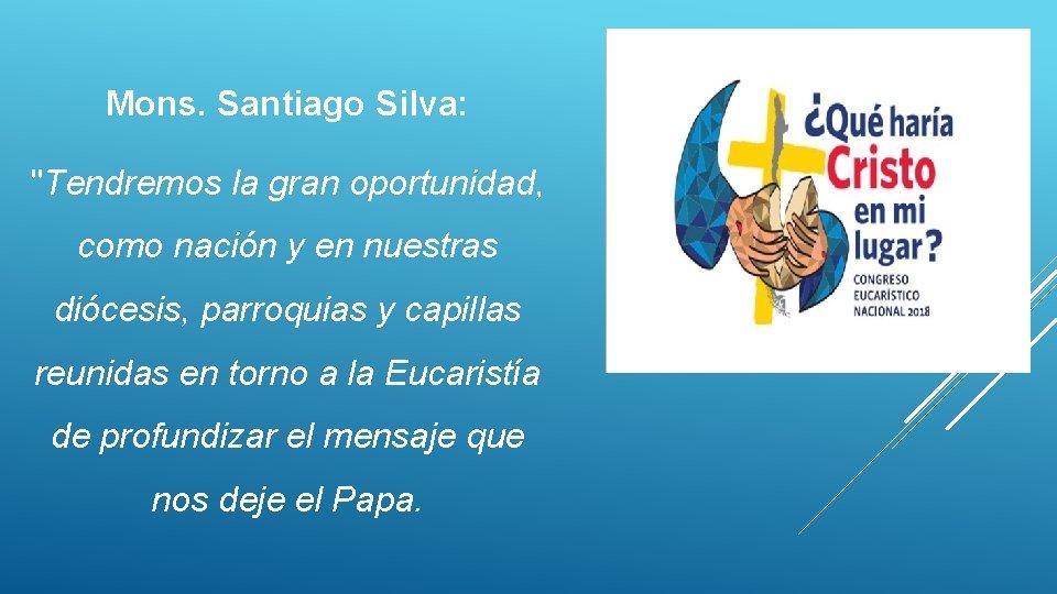 """Mons. Santiago Silva: """"Tendremos la gran oportunidad, como nación y en nuestras diócesis, parroquias"""