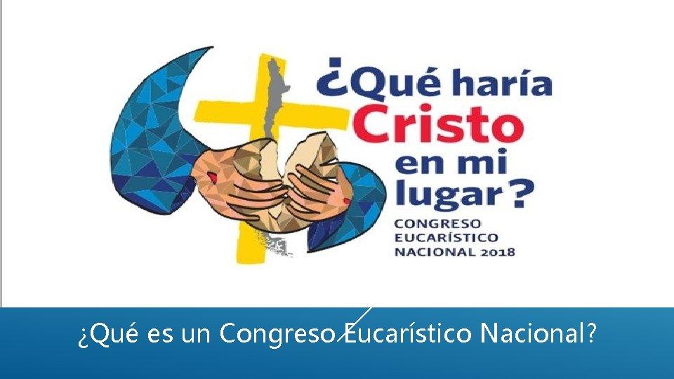 ¿Qué es un Congreso Eucarístico Nacional?