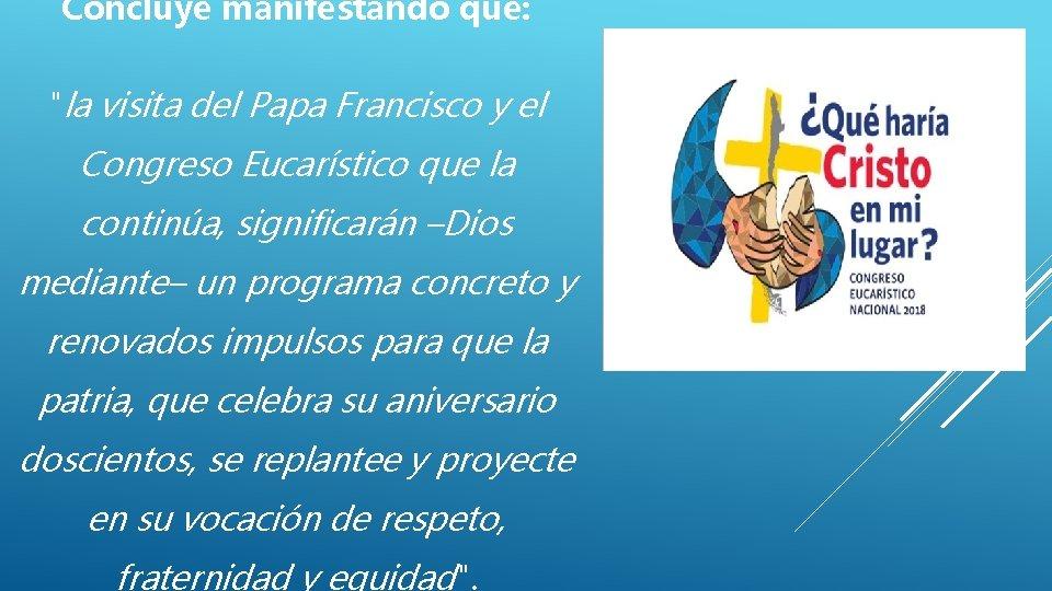 """Concluye manifestando que: """"la visita del Papa Francisco y el Congreso Eucarístico que la"""