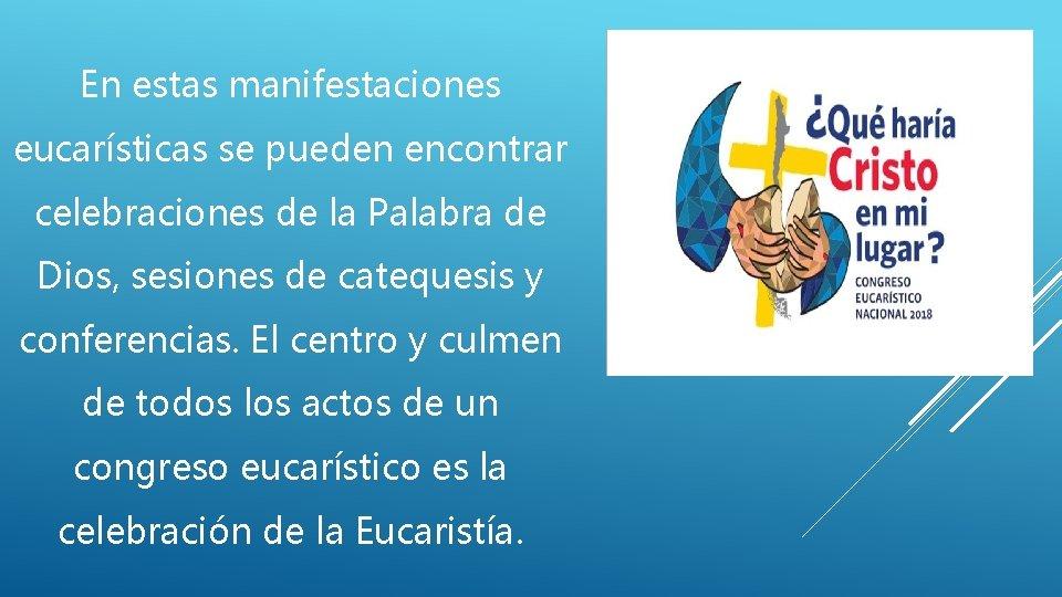 En estas manifestaciones eucarísticas se pueden encontrar celebraciones de la Palabra de Dios, sesiones