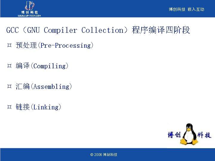博创科技 嵌入互动 GCC(GNU Compiler Collection)程序编译四阶段 ³ 预处理(Pre-Processing) ³ 编译(Compiling) ³ 汇编(Assembling) ³ 链接(Linking) ©