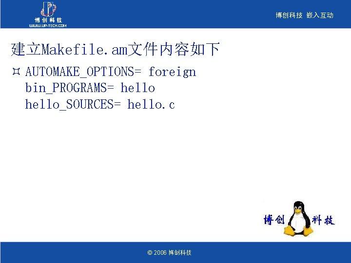博创科技 嵌入互动 建立Makefile. am文件内容如下 ³ AUTOMAKE_OPTIONS= foreign bin_PROGRAMS= hello_SOURCES= hello. c © 2006 博创科技