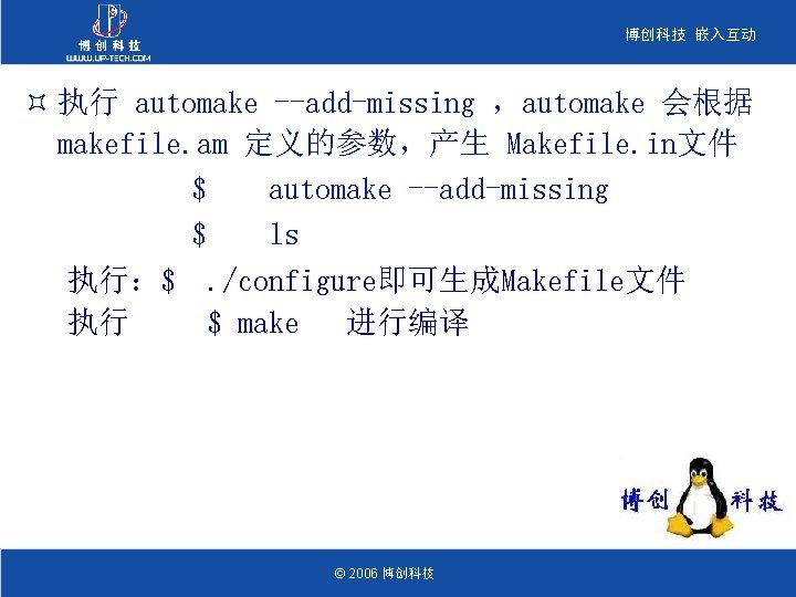 博创科技 嵌入互动 ³ 执行 automake --add-missing ,automake 会根据 makefile. am 定义的参数,产生 Makefile. in文件 $