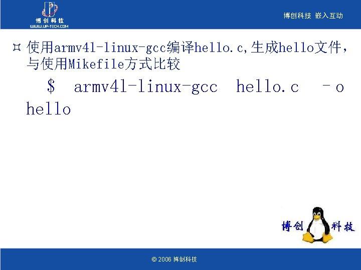 博创科技 嵌入互动 ³ 使用armv 4 l-linux-gcc编译hello. c, 生成hello文件, 与使用Mikefile方式比较 $ armv 4 l-linux-gcc hello.