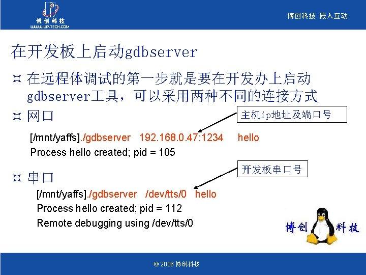 博创科技 嵌入互动 在开发板上启动gdbserver ³ 在远程体调试的第一步就是要在开发办上启动 gdbserver 具,可以采用两种不同的连接方式 主机ip地址及端口号 ³ 网口 [/mnt/yaffs]. /gdbserver 192. 168.