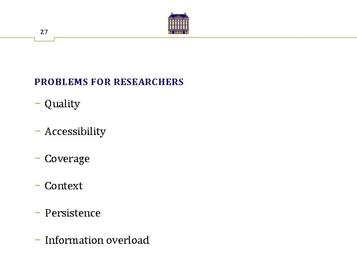 27 PROBLEMS FOR RESEARCHERS − Quality − Accessibility − Coverage − Context − Persistence