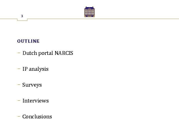 3 OUTLINE − Dutch portal NARCIS − IP analysis − Surveys − Interviews −